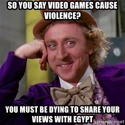 Willy Wonka - So you say video games cause violence? You must be dying to share your views with egypt