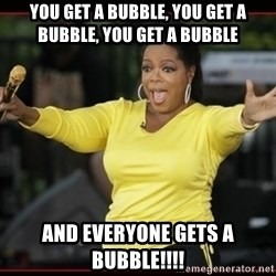 Overly-Excited Oprah!!!  - You get a bubble, you get a bubble, you get a bubble And everyone gets a bubble!!!!