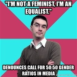 "Privilege Denying Dude - ""I'm not a feminist, I'm an equalist."" denounces call for 50:50 gender ratios in media"