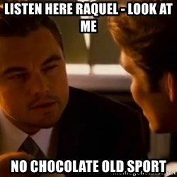 Squinting Leonardo Dicaprio - Listen here Raquel - look at me  NO CHOCOLATE OLD SPORT