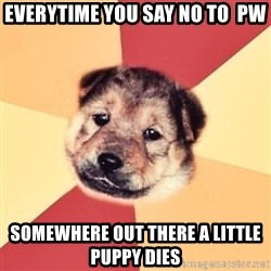 Typical Puppy - Everytime you say no to  PW Somewhere out there a little puppy dies