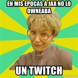 Sexual Innuendo Grandma - En mis epocas a jax no lo owneaba un twitch