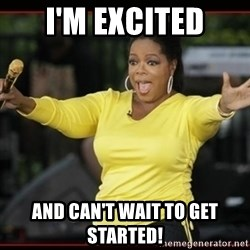 Overly-Excited Oprah!!!  - I'm excited and can't wait to get started!