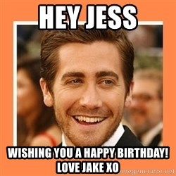 Jake Gyllenhaal - Hey Jess Wishing you a Happy Birthday! Love Jake xo