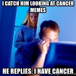 Internet Husband - I catch him looking at cancer memes He replies: I have cancer