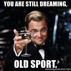 Gatsby Gatsby - You are still dreaming, old sport.
