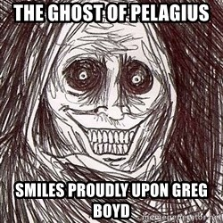 Never alone ghost - the ghost of pelagius smiles proudly upon greg boyd
