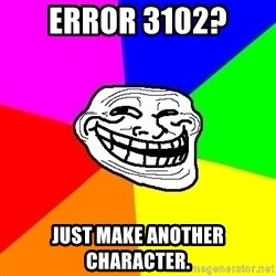 Trollface - Error 3102? Just make another character.