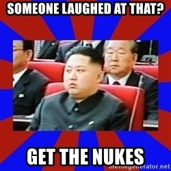 kim jong un - Someone laughed at that? Get the nukes