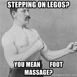 overly manly man - stepping on Legos? you mean        foot massage?
