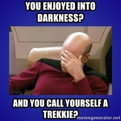 Picard facepalm  - YOU ENJOYED INTO DARKNESS? AND YOU CALL YOURSELF A TREKKIE?