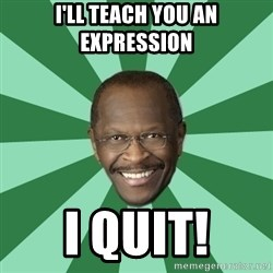 Herman Cain - I'll teach you an expression I QUIT!