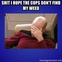 Picard facepalm  - SHIT I HOPE THE COPS DON'T FIND MY WEED