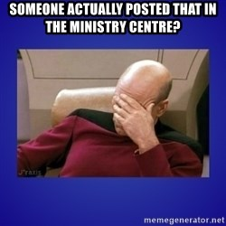 Picard facepalm  - Someone actually posted that in the Ministry Centre?