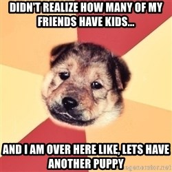 Typical Puppy - Didn't realize how many of my friends have kids... And I am over here like, Lets have another puppy