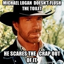 Brutal Chuck Norris - MICHAEL LOGAN  DOESN'T FLUSH  THE TOILET HE SCARES THE   CRAP OUT OF IT.