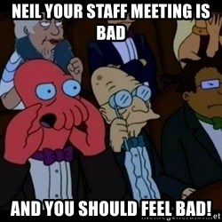 Zoidberg - neil your staff meeting is bad and you should FEEL bad!