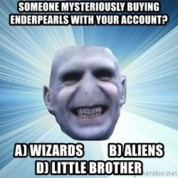 vold - Someone mysteriously buying enderpearls with your account? A) Wizards          B) Aliens          D) Little Brother