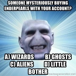 vold - Someone mysteriously buying enderpearls with your account? A) Wizards          B) Ghosts          C) Aliens          D) Little Bother