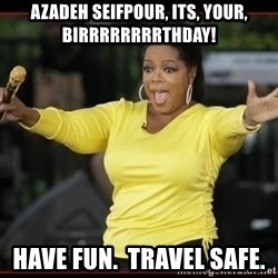 Overly-Excited Oprah!!!  - Azadeh Seifpour, Its, your, Birrrrrrrrthday! Have fun.  Travel safe.
