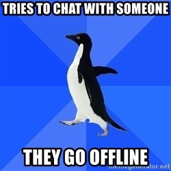 Socially Awkward Penguin - Tries to chat with someone They go offline