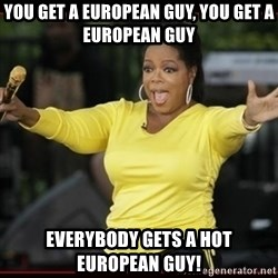 Overly-Excited Oprah!!!  - YOU GET A EUROPEAN GUY, YOU GET A EUROPEAN GUY EVERYBODY GETS A HOT EUROPEAN GUY!