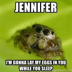 The Spider Bro - Jennifer  I'm gonna lay my eggs in you while you sleep