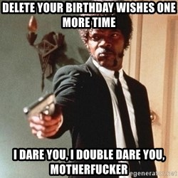 I double dare you - delete your birthday wishes one more time i dare you, i double dare you, motherfucker