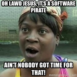 Sweet Brown OH LAWD JESUS - OH LAWD JESUS, It's a software pirate ain't nobody got time for that!