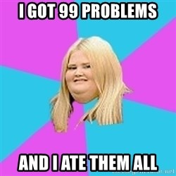 Fat Girl - I got 99 problems And I ate them all