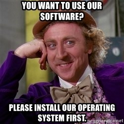 Willy Wonka - You want to use our software? Please install our operating system first.
