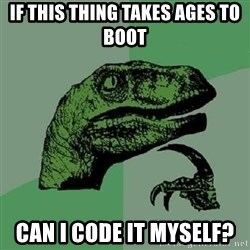 Philosoraptor - if this thing takes ages to boot can i code it myself?
