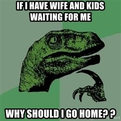 Philosoraptor - IF i have wife and kids waiting for me WHY should i go home? ?
