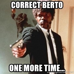 I double dare you - CORRECT BERTO  ONE MORE TIME...