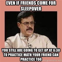 Indian father...  - Even if friends come for sleepover you still are going to get up at 6:30 to practice math Your friend can practice too