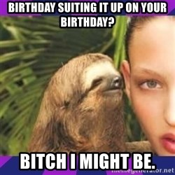 Perverted Whispering Sloth  - Birthday suiting it up on your birthday? Bitch I might be.