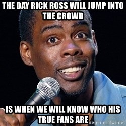 Chris Rock 2 - The day Rick Ross will jump into the crowd  is when we will know who his true fans are