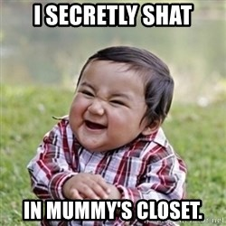 evil toddler kid2 - I secretly shat in Mummy's closet.
