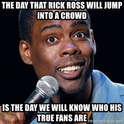 Chris Rock 2 - The day that Rick Ross will jump into a crowd is the day we will know who his true fans are