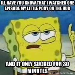 Tough Spongebob - Ill have you know that I watched one episode my little pony on the HUB  and it only sucked for 30 minutes