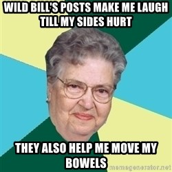 Evil Granny - Wild bill's posts make me laugh till my sides hurt they also help me move my bowels
