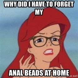 Hipster Ariel - why did i have to forget my  anal beads at home