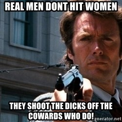 Dirty Harry - Real Men Dont hit women They shoot the dicks off the cowards who do!
