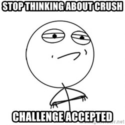 Challenge Accepted - stop thinking about crush challenge accepted