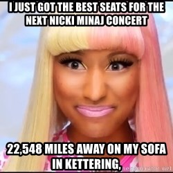 NICKI MINAJ - I just got the best seats for the next Nicki Minaj concert 22,548 miles away on my sofa in kettering,