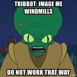 Morbo - tribbot: image me windmills do not work that way