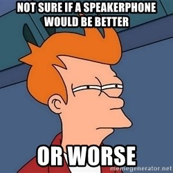 Futurama Fry - not sure if a speakerphone would be better or worse