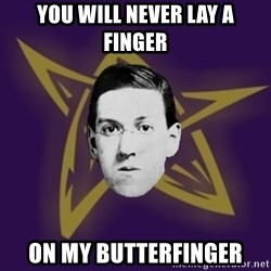 advice lovecraft  - You will never lay a finger On my butterfinger