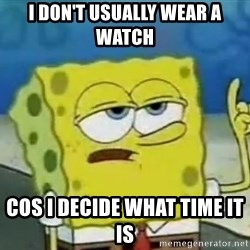 Tough Spongebob - I don't usually wear a watch  Cos I decide what time it is