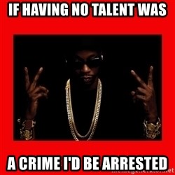 2 chainz valentine - IF HAVING NO TALENT WAS  A CRIME I'D BE ARRESTED